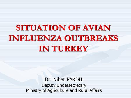 SITUATION OF AVIAN INFLUENZA OUTBREAKS IN TURKEY Dr. Nihat PAKDIL Deputy Undersecretary Ministry of Agriculture and Rural Affairs.