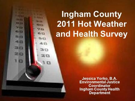 Ingham County 2011 Hot Weather and Health Survey Jessica Yorko, B.A. Environmental Justice Coordinator Ingham County Health Department.