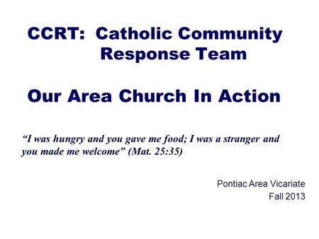"CCRT: Catholic Community Response Team Our Area Church In Action Pontiac Area Vicariate Fall 2013 ""I was hungry and you gave me food; I was a stranger."