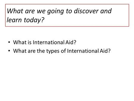 What are we going to discover and learn today? What is International Aid? What are the types of International Aid?