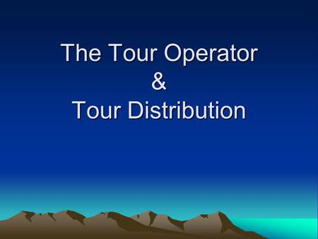 The Tour Operator & Tour Distribution. Learning Objectives To know the business scope of different tour operators. To know how tours are distributed.