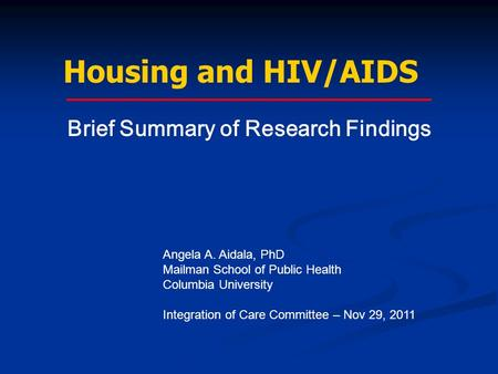 Housing and HIV/AIDS Angela A. Aidala, PhD Mailman School of Public Health Columbia University Integration of Care Committee – Nov 29, 2011 Brief Summary.