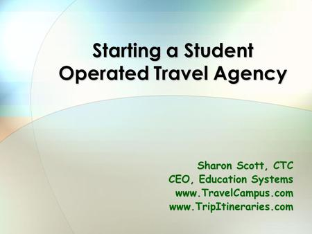 Starting a Student Operated Travel Agency Sharon Scott, CTC CEO, Education Systems www.TravelCampus.comwww.TripItineraries.com.