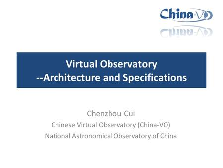 Virtual Observatory --Architecture and Specifications Chenzhou Cui Chinese Virtual Observatory (China-VO) National Astronomical Observatory of China.