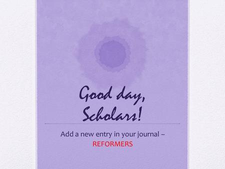 Good day, Scholars! Add a new entry in your journal – REFORMERS.