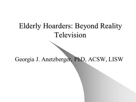 Elderly Hoarders: Beyond Reality Television Georgia J. Anetzberger, PhD, ACSW, LISW.