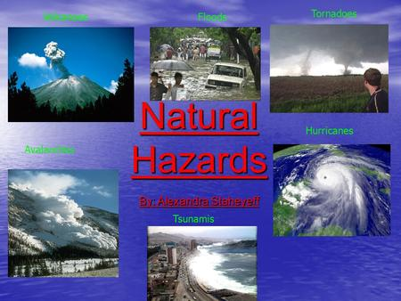 Natural Hazards By: Alexandra Staheyeff VolcanoesFloods Tornadoes Hurricanes Tsunamis Avalanches Volcanoes.
