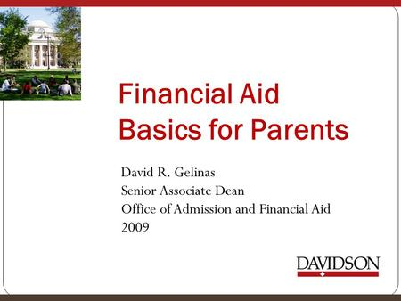 Financial Aid Basics for Parents David R. Gelinas Senior Associate Dean Office of Admission and Financial Aid 2009.