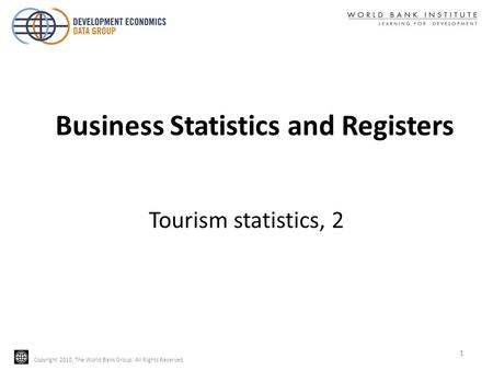 Copyright 2010, The World Bank Group. All Rights Reserved. Tourism statistics, 2 Business Statistics and Registers 1.