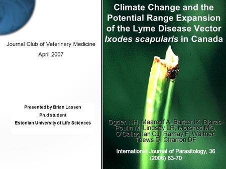 Presented by Brian Lassen Ph.d student Estonian University of Life Sciences Climate Change and the Potential Range Expansion of the Lyme Disease Vector.