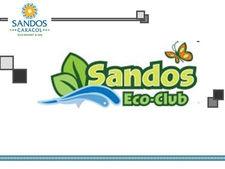 Introduction Sandos Caracol Eco-Resort & Spa strives to be the number one eco-hotel in the Mayan Riviera. Not only by highlighting its natural beauty,