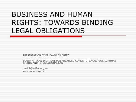 BUSINESS AND HUMAN RIGHTS: TOWARDS BINDING LEGAL OBLIGATIONS PRESENTATION BY DR DAVID BILCHITZ SOUTH AFRICAN INSTITUTE FOR ADVANCED CONSTITUTIONAL, PUBLIC,