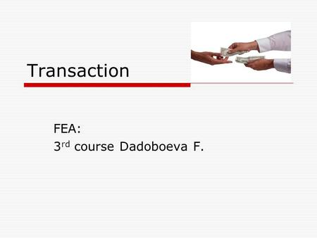 Transaction FEA: 3 rd course Dadoboeva F.. Transaction is:  1. An agreement between a buyer and a seller to exchange goods, services or financial instruments.