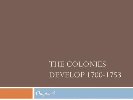 THE COLONIES DEVELOP 1700-1753 Chapter 4. Four Colonial Regions * New England Colonies *Middle Colonies *Southern Colonies *Backcountry.