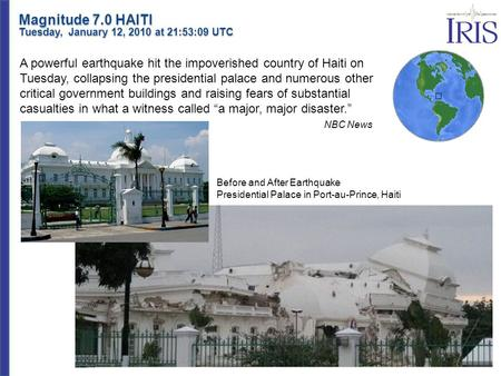 Magnitude 7.0 HAITI Tuesday, January 12, 2010 at 21:53:09 UTC A powerful earthquake hit the impoverished country of Haiti on Tuesday, collapsing the presidential.