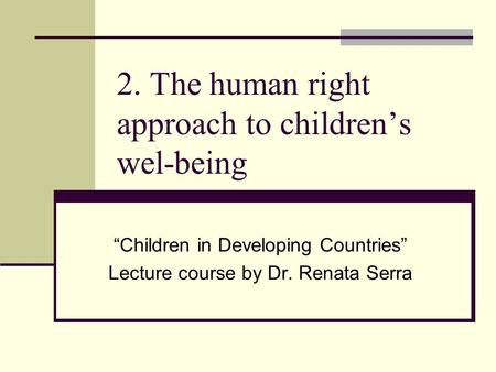 "2. The human right approach to children's wel-being ""Children in Developing Countries"" Lecture course by Dr. Renata Serra."