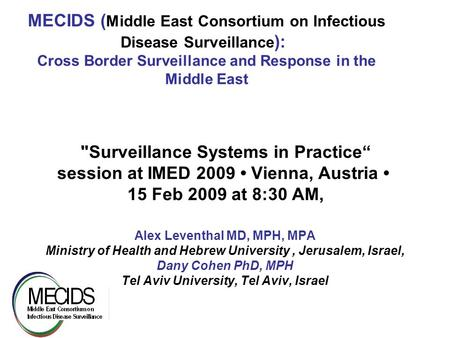 1 MECIDS ( Middle East Consortium on Infectious Disease Surveillance ): Cross Border Surveillance and Response in the Middle East Surveillance Systems.
