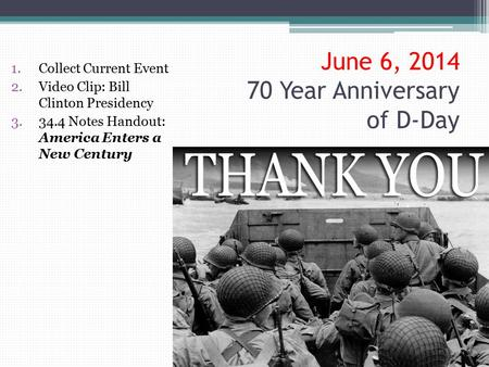 June 6, 2014 70 Year Anniversary of D-Day 1.Collect Current Event 2.Video Clip: Bill Clinton Presidency 3.34.4 Notes Handout: America Enters a New Century.