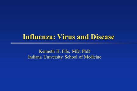 Influenza: Virus and Disease Kenneth H. Fife, MD, PhD Indiana University School of Medicine.