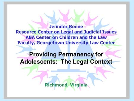 Jennifer Renne Resource Center on Legal and Judicial Issues ABA Center on Children and the Law Faculty, Georgetown University Law Center Providing Permanency.