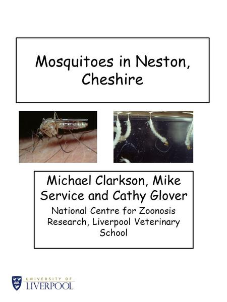 Mosquitoes in Neston, Cheshire Michael Clarkson, Mike Service and Cathy Glover National Centre for Zoonosis Research, Liverpool Veterinary School.