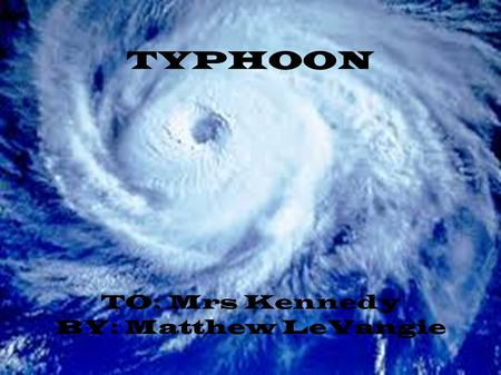 TYPHOON TO: Mrs Kennedy BY: Matthew LeVangie. What Is A Typhoon?? ● A Typhoon is a large type of wind and water storm that can be up to 150km wide. ●