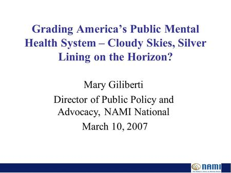 Grading America's Public Mental Health System – Cloudy Skies, Silver Lining on the Horizon? Mary Giliberti Director of Public Policy and Advocacy, NAMI.