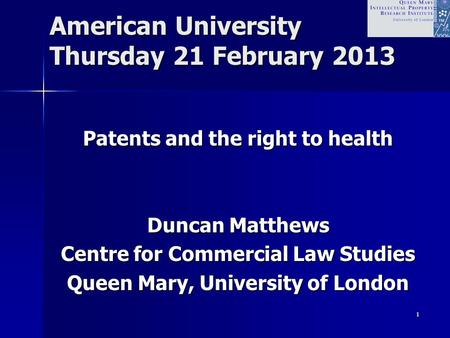 1 American University Thursday 21 February 2013 Patents and the right to health Duncan Matthews Centre for Commercial Law Studies Queen Mary, University.