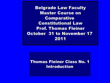 Thomas Fleiner Class No. 1 Introduction Belgrade Law Faculty Master Course on Comparative Constitutional Law Prof. Thomas Fleiner October 31 to November.