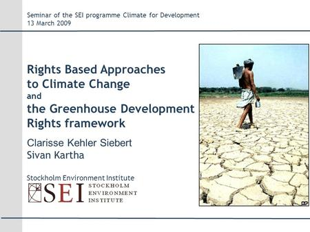 Clarisse Kehler Siebert Sivan Kartha Stockholm Environment Institute Seminar of the SEI programme Climate for Development 13 March 2009 Rights Based Approaches.