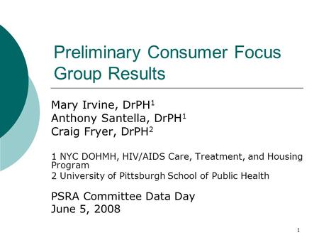 1 Preliminary Consumer Focus Group Results Mary Irvine, DrPH 1 Anthony Santella, DrPH 1 Craig Fryer, DrPH 2 1 NYC DOHMH, HIV/AIDS Care, Treatment, and.