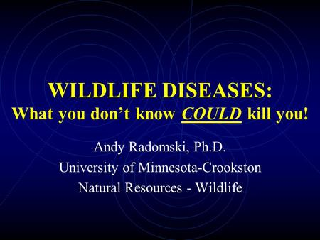 WILDLIFE DISEASES: What you don't know COULD kill you! Andy Radomski, Ph.D. University of Minnesota-Crookston Natural Resources - Wildlife.
