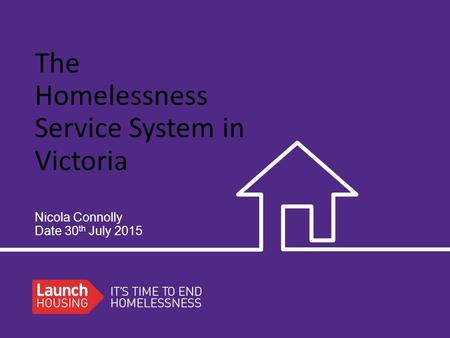 The Homelessness Service System in Victoria Nicola Connolly Date 30 th July 2015.