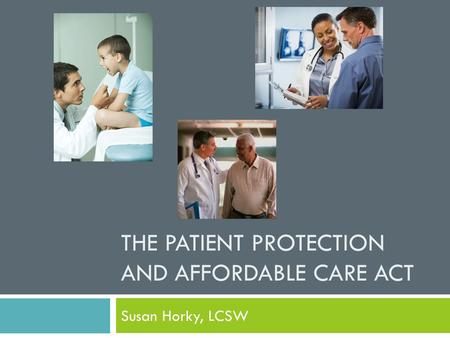 THE PATIENT PROTECTION AND AFFORDABLE CARE ACT Susan Horky, LCSW.