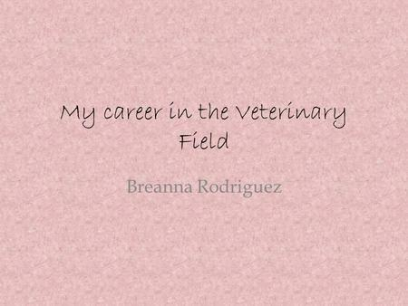 My career in the Veterinary Field Breanna Rodriguez.