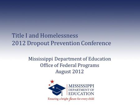 Title I and Homelessness 2012 Dropout Prevention Conference Mississippi Department of Education Office of Federal Programs August 2012.