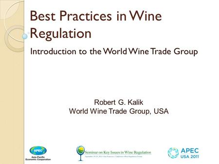 Best Practices in Wine Regulation Introduction to the World Wine Trade Group Robert G. Kalik World Wine Trade Group, USA.
