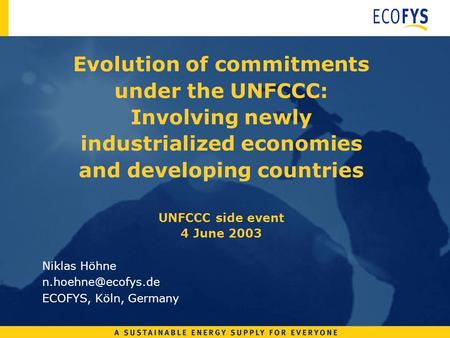 Evolution of commitments under the UNFCCC: Involving newly industrialized economies and developing countries UNFCCC side event 4 June 2003 Niklas Höhne.