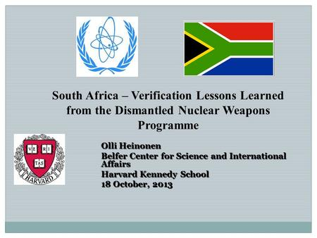 South Africa – Verification Lessons Learned from the Dismantled Nuclear Weapons Programme Olli Heinonen Belfer Center for Science and International Affairs.