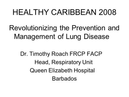 HEALTHY CARIBBEAN 2008 Revolutionizing the Prevention and Management of Lung Disease Dr. Timothy Roach FRCP FACP Head, Respiratory Unit Queen Elizabeth.