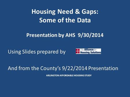 Housing Need & Gaps: Some of the Data Presentation by AHS 9/30/2014 Using Slides prepared by And from the County's 9/22/2014 Presentation ARLINGTON AFFORDABLE.
