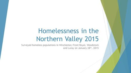 Homelessness in the Northern Valley 2015 Surveyed homeless populations in Winchester, Front Royal, Woodstock and Luray on January 28 th, 2015.