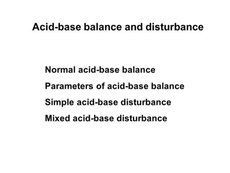 <strong>Acid</strong>-<strong>base</strong> <strong>balance</strong> and disturbance Normal <strong>acid</strong>-<strong>base</strong> <strong>balance</strong> Parameters of <strong>acid</strong>-<strong>base</strong> <strong>balance</strong> Simple <strong>acid</strong>-<strong>base</strong> disturbance Mixed <strong>acid</strong>-<strong>base</strong> disturbance.