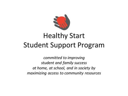 Healthy Start Student Support Program committed to improving student and family success at home, at school, and in society by maximizing access to community.