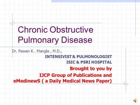 Chronic Obstructive Pulmonary Disease Dr. Pawan K. Mangla, M.D., INTENSIVIST & PULMONOLOGIST ISIC & PSRI HOSPITAL Brought to you by IJCP Group of Publications.