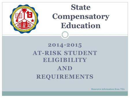 2014-2015 AT-RISK STUDENT ELIGIBILITY AND REQUIREMENTS State Compensatory Education Resource information from TEA.