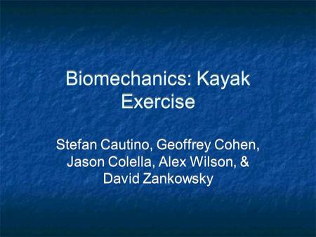 Biomechanics: Kayak Exercise Stefan Cautino, Geoffrey Cohen, Jason Colella, Alex Wilson, & David Zankowsky.