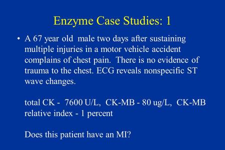 Enzyme Case Studies: 1 A 67 year old male two days after sustaining multiple injuries in a motor vehicle accident complains of chest pain. There is no.