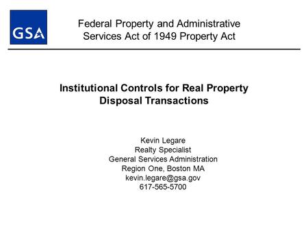 Institutional Controls for Real Property Disposal Transactions Kevin Legare Realty Specialist General Services Administration Region One, Boston MA