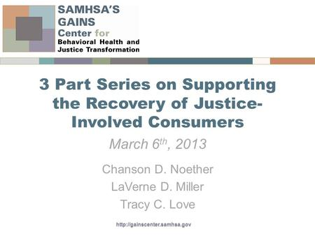 3 Part Series on Supporting the Recovery of Justice- Involved Consumers March 6 th, 2013 Chanson D. Noether LaVerne D. Miller.